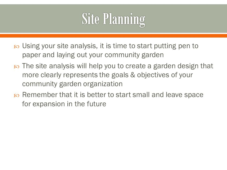  Using your site analysis, it is time to start putting pen to paper and laying out your community garden  The site analysis will help you to create a garden design that more clearly represents the goals & objectives of your community garden organization  Remember that it is better to start small and leave space for expansion in the future