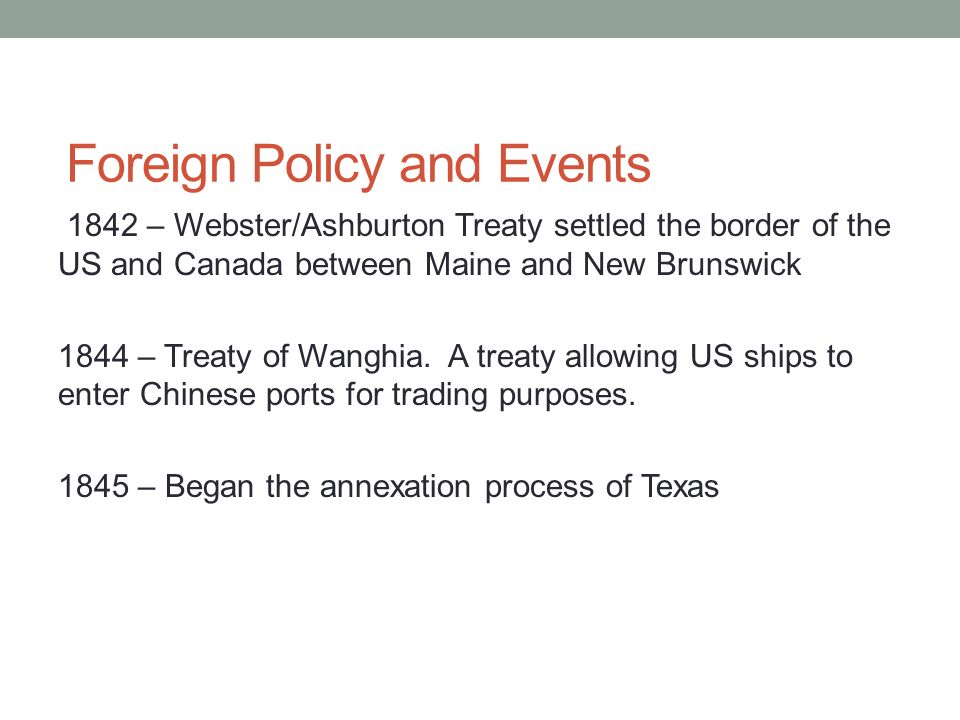 Foreign Policy and Events 1842 – Webster/Ashburton Treaty settled the border of the US and Canada between Maine and New Brunswick 1844 – Treaty of Wan