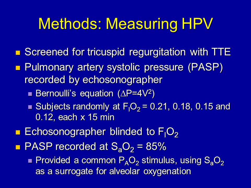 Methods: Measuring HPV Screened for tricuspid regurgitation with TTE Screened for tricuspid regurgitation with TTE Pulmonary artery systolic pressure (PASP) recorded by echosonographer Pulmonary artery systolic pressure (PASP) recorded by echosonographer Bernoulli's equation (∆P=4V 2 ) Bernoulli's equation (∆P=4V 2 ) Subjects randomly at F I O 2 = 0.21, 0.18, 0.15 and 0.12, each x 15 min Subjects randomly at F I O 2 = 0.21, 0.18, 0.15 and 0.12, each x 15 min Echosonographer blinded to F I O 2 Echosonographer blinded to F I O 2 PASP recorded at S a O 2 = 85% PASP recorded at S a O 2 = 85% Provided a common P A O 2 stimulus, using S a O 2 as a surrogate for alveolar oxygenation Provided a common P A O 2 stimulus, using S a O 2 as a surrogate for alveolar oxygenation