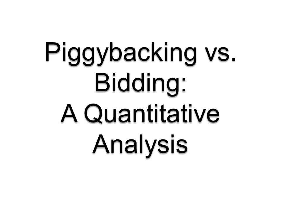Piggybacking vs. Bidding: A Quantitative Analysis