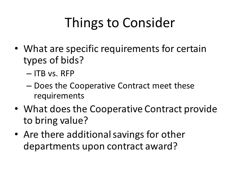Things to Consider What are specific requirements for certain types of bids? – ITB vs. RFP – Does the Cooperative Contract meet these requirements Wha