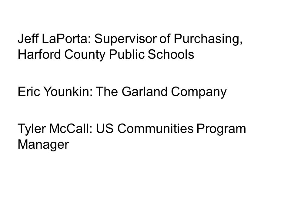 Jeff LaPorta: Supervisor of Purchasing, Harford County Public Schools Eric Younkin: The Garland Company Tyler McCall: US Communities Program Manager