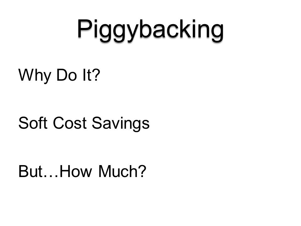 Piggybacking Why Do It? Soft Cost Savings But…How Much?