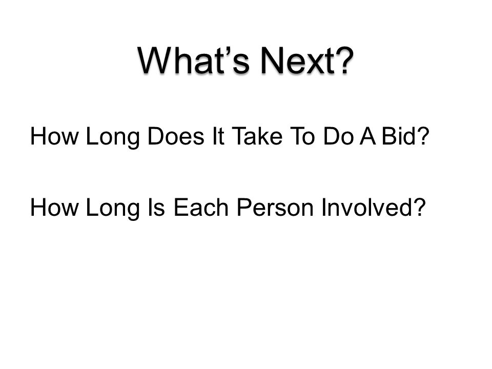 What's Next? How Long Does It Take To Do A Bid? How Long Is Each Person Involved?