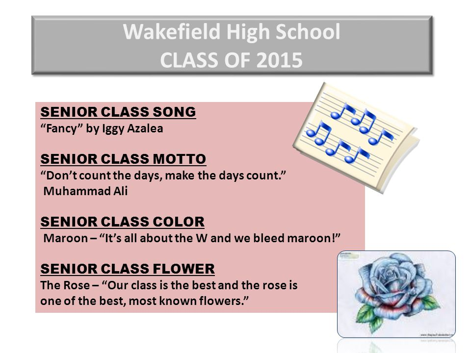 Wakefield High School CLASS OF 2015 SENIOR CLASS SONG Fancy by Iggy Azalea SENIOR CLASS MOTTO Don't count the days, make the days count. Muhammad Ali SENIOR CLASS COLOR Maroon – It's all about the W and we bleed maroon! SENIOR CLASS FLOWER The Rose – Our class is the best and the rose is one of the best, most known flowers.