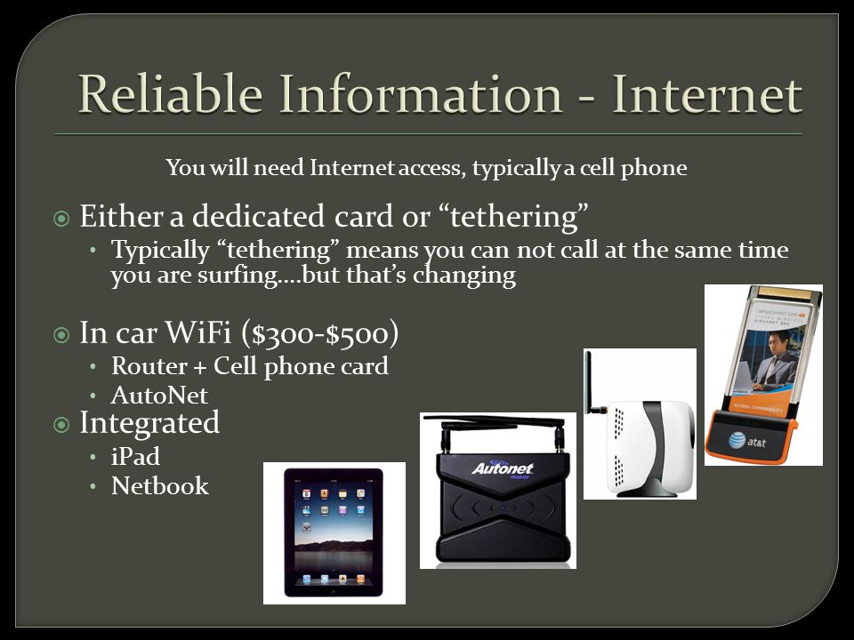 You will need Internet access, typically a cell phone  Either a dedicated card or tethering Typically tethering means you can not call at the same time you are surfing….but that's changing  In car WiFi ($300-$500) Router + Cell phone card AutoNet  Integrated iPad Netbook