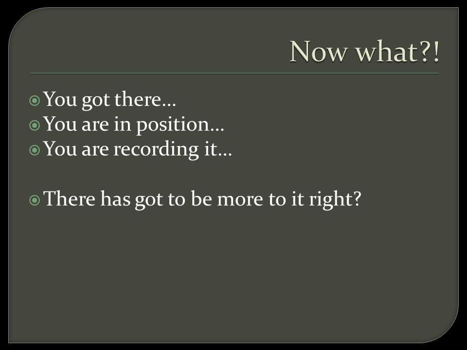  You got there…  You are in position…  You are recording it…  There has got to be more to it right