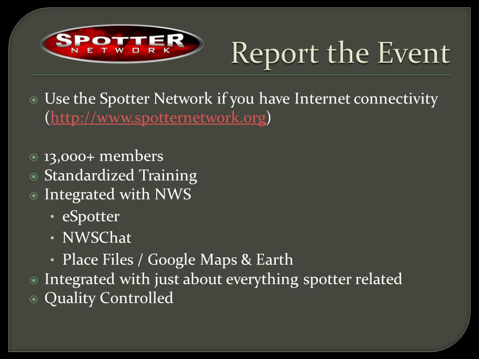  Use the Spotter Network if you have Internet connectivity (http://www.spotternetwork.org)http://www.spotternetwork.org  13,000+ members  Standardized Training  Integrated with NWS eSpotter NWSChat Place Files / Google Maps & Earth  Integrated with just about everything spotter related  Quality Controlled