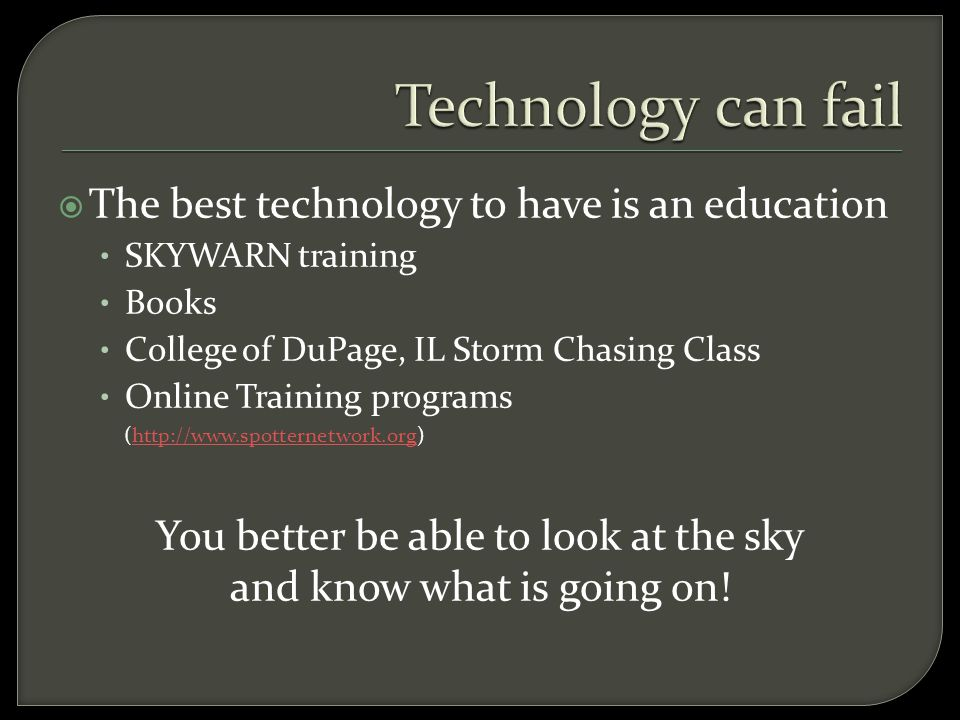  The best technology to have is an education SKYWARN training Books College of DuPage, IL Storm Chasing Class Online Training programs (http://www.spotternetwork.org)http://www.spotternetwork.org You better be able to look at the sky and know what is going on!
