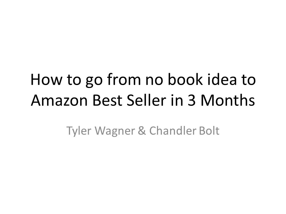 How to go from no book idea to Amazon Best Seller in 3 Months Tyler Wagner & Chandler Bolt
