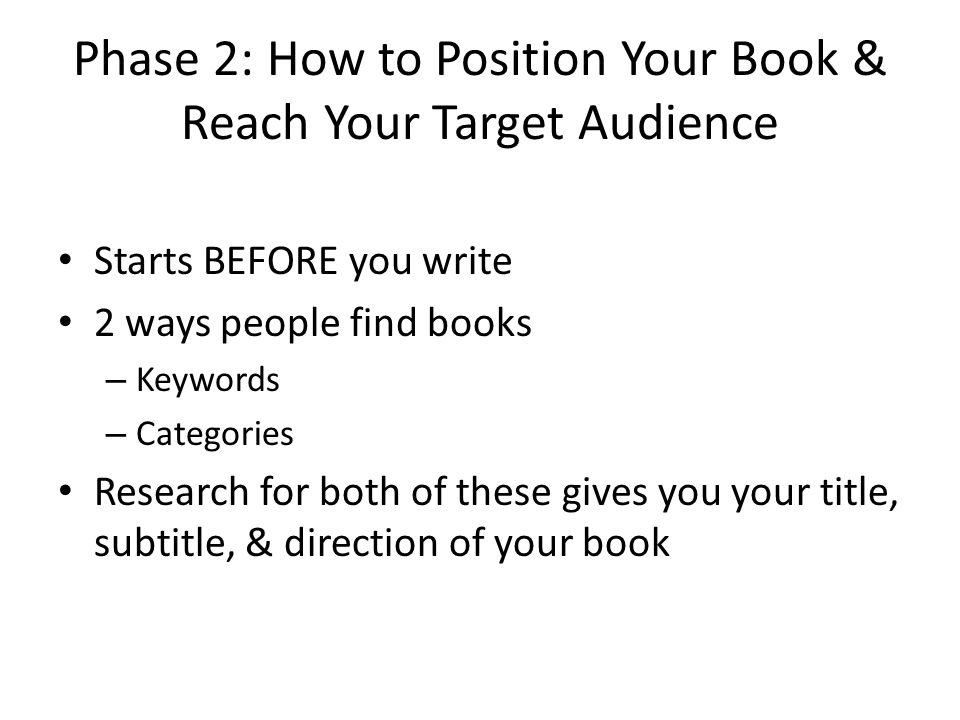 Phase 2: How to Position Your Book & Reach Your Target Audience Starts BEFORE you write 2 ways people find books – Keywords – Categories Research for both of these gives you your title, subtitle, & direction of your book