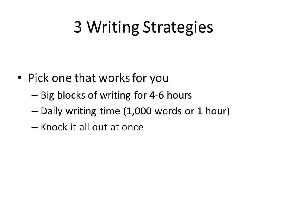 3 Writing Strategies Pick one that works for you – Big blocks of writing for 4-6 hours – Daily writing time (1,000 words or 1 hour) – Knock it all out at once