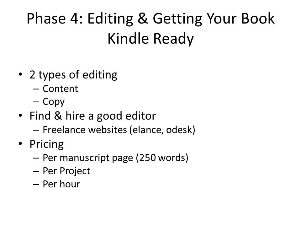 Phase 4: Editing & Getting Your Book Kindle Ready 2 types of editing – Content – Copy Find & hire a good editor – Freelance websites (elance, odesk) Pricing – Per manuscript page (250 words) – Per Project – Per hour