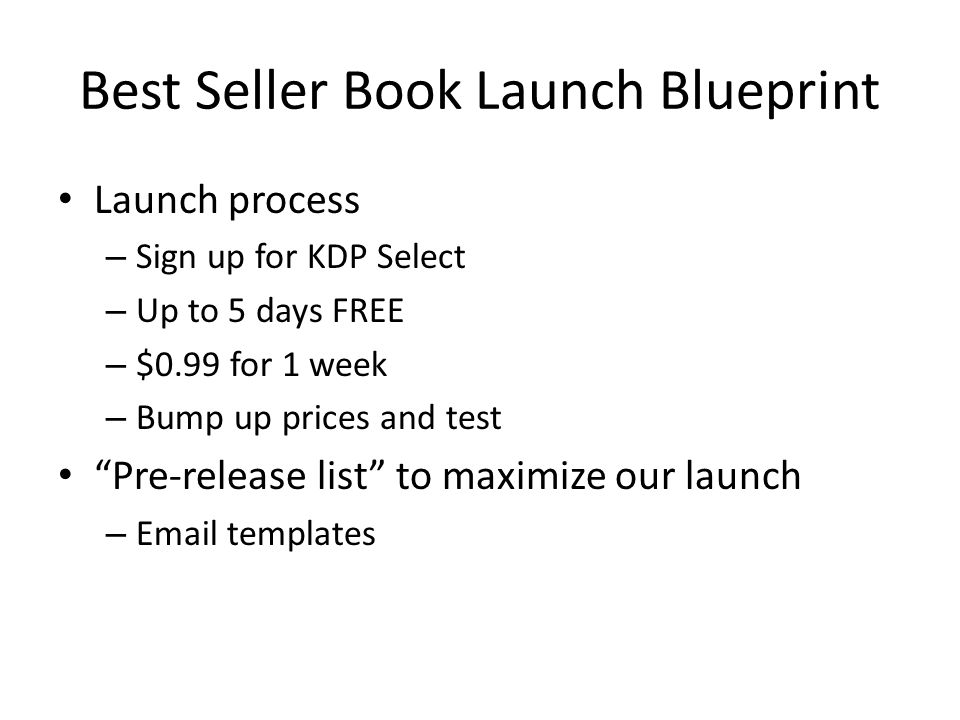 Best Seller Book Launch Blueprint Launch process – Sign up for KDP Select – Up to 5 days FREE – $0.99 for 1 week – Bump up prices and test Pre-release list to maximize our launch – Email templates