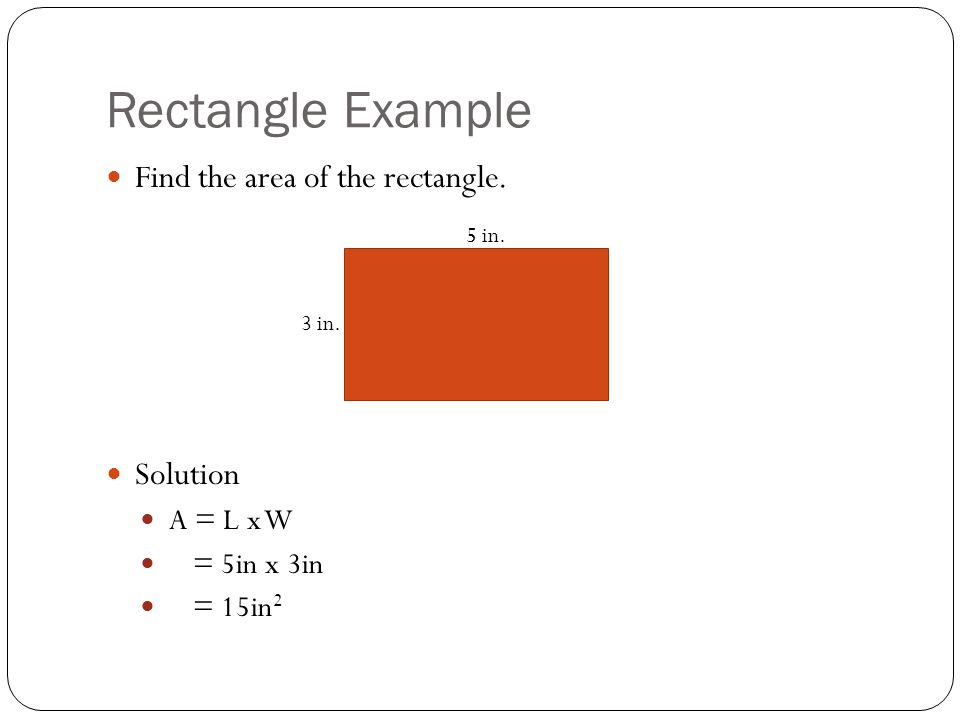 Rectangle Example Find the area of the rectangle. Solution A = L x W = 5in x 3in = 15in 2 5 in. 3 in.