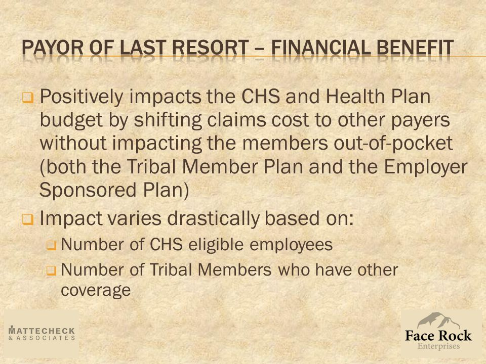  Positively impacts the CHS and Health Plan budget by shifting claims cost to other payers without impacting the members out-of-pocket (both the Tribal Member Plan and the Employer Sponsored Plan)  Impact varies drastically based on:  Number of CHS eligible employees  Number of Tribal Members who have other coverage