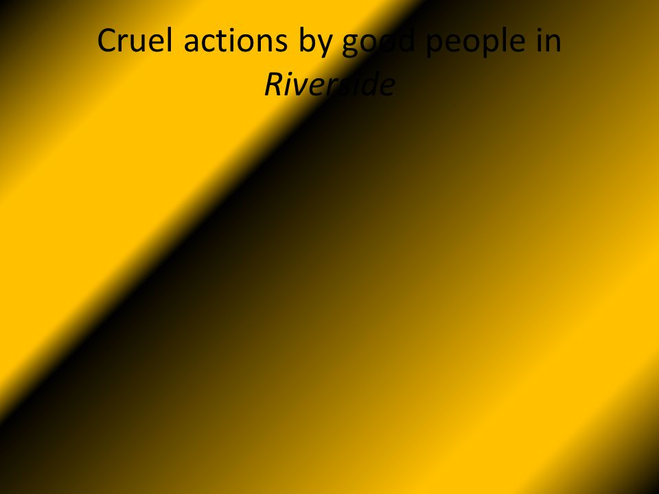 Cruel actions by good people in Riverside