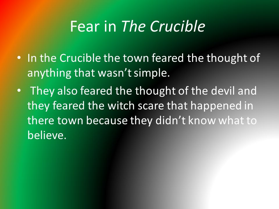 Fear in The Crucible In the Crucible the town feared the thought of anything that wasn't simple. They also feared the thought of the devil and they fe