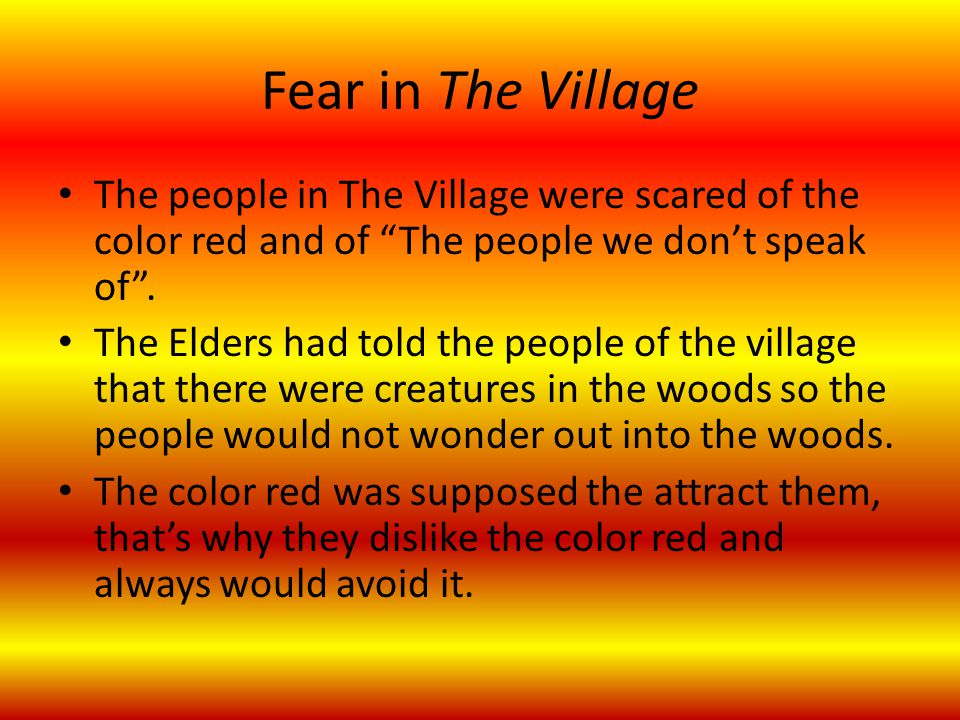 "Fear in The Village The people in The Village were scared of the color red and of ""The people we don't speak of"". The Elders had told the people of th"