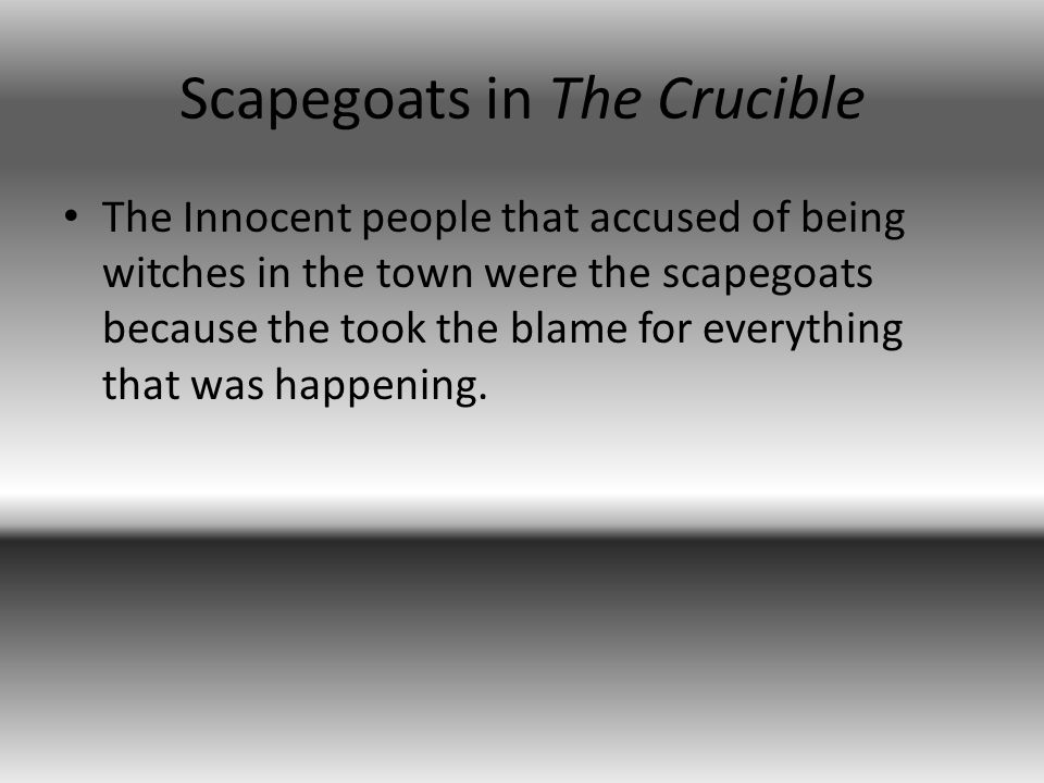 Scapegoats in The Crucible The Innocent people that accused of being witches in the town were the scapegoats because the took the blame for everything that was happening.