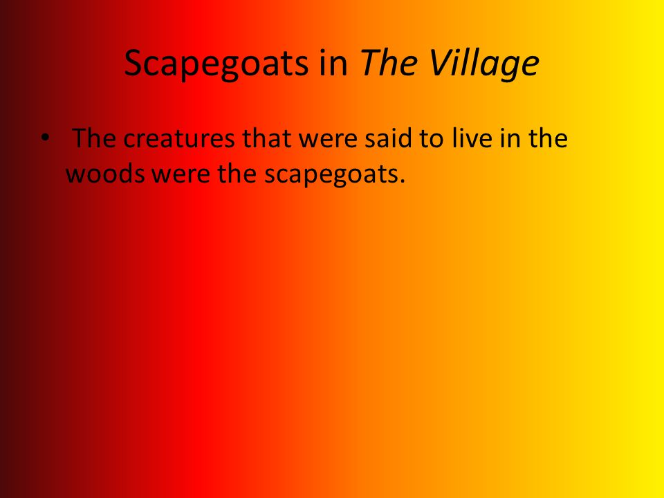 Scapegoats in The Village The creatures that were said to live in the woods were the scapegoats.