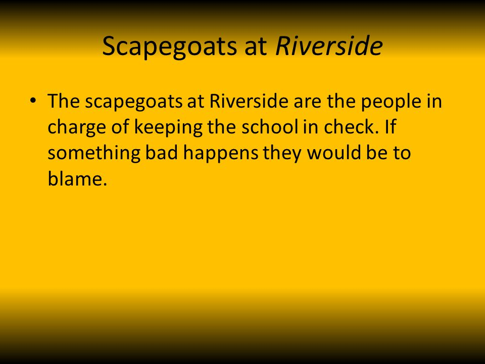 Scapegoats at Riverside The scapegoats at Riverside are the people in charge of keeping the school in check.