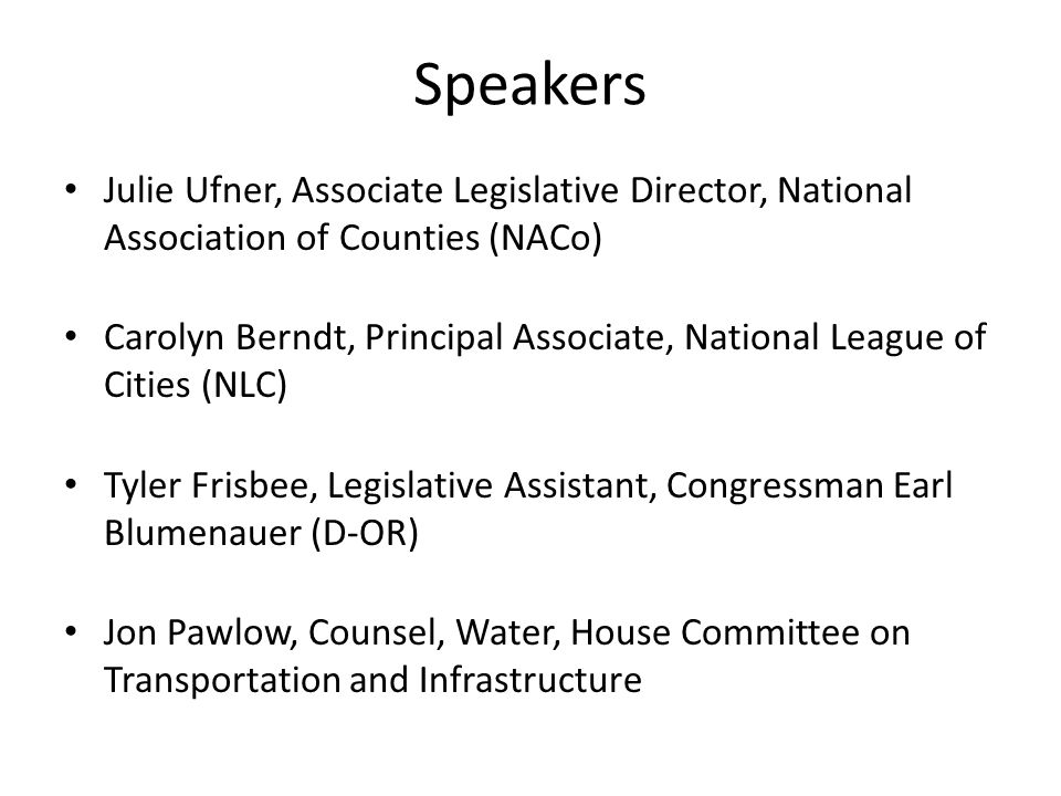Speakers Julie Ufner, Associate Legislative Director, National Association of Counties (NACo) Carolyn Berndt, Principal Associate, National League of Cities (NLC) Tyler Frisbee, Legislative Assistant, Congressman Earl Blumenauer (D-OR) Jon Pawlow, Counsel, Water, House Committee on Transportation and Infrastructure