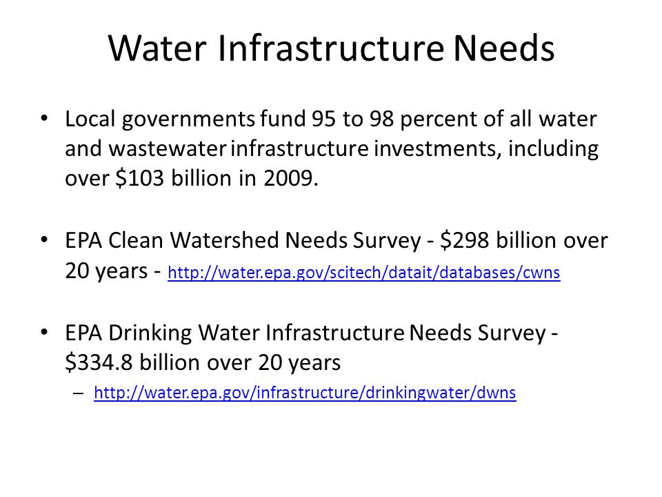 Water Infrastructure Needs (con.) American Water Works Association - $1 trillion/20 years – http://www.awwa.org/Government/Content.cfm?ItemNumber=1062&n avItemNumber=58521 http://www.awwa.org/Government/Content.cfm?ItemNumber=1062&n avItemNumber=58521 Black & Veatch survey of utility leaders - aging infrastructure is the most pressing concern within the water utility industry – http://bv.com/survey/2012-water-utility-report http://bv.com/survey/2012-water-utility-report American Society of Civil Engineers - has given the nation's wastewater and drinking water infrastructure a grade of D- in their most recent report card – http://www.infrastructurereportcard.org/ http://www.infrastructurereportcard.org/