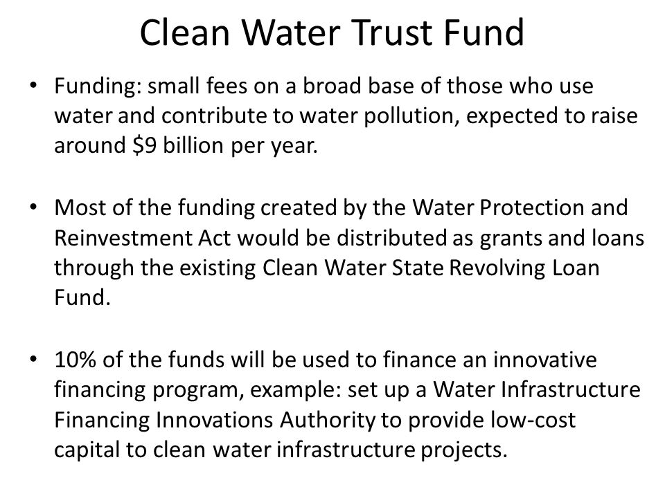 Clean Water Trust Fund Funding: small fees on a broad base of those who use water and contribute to water pollution, expected to raise around $9 billion per year.