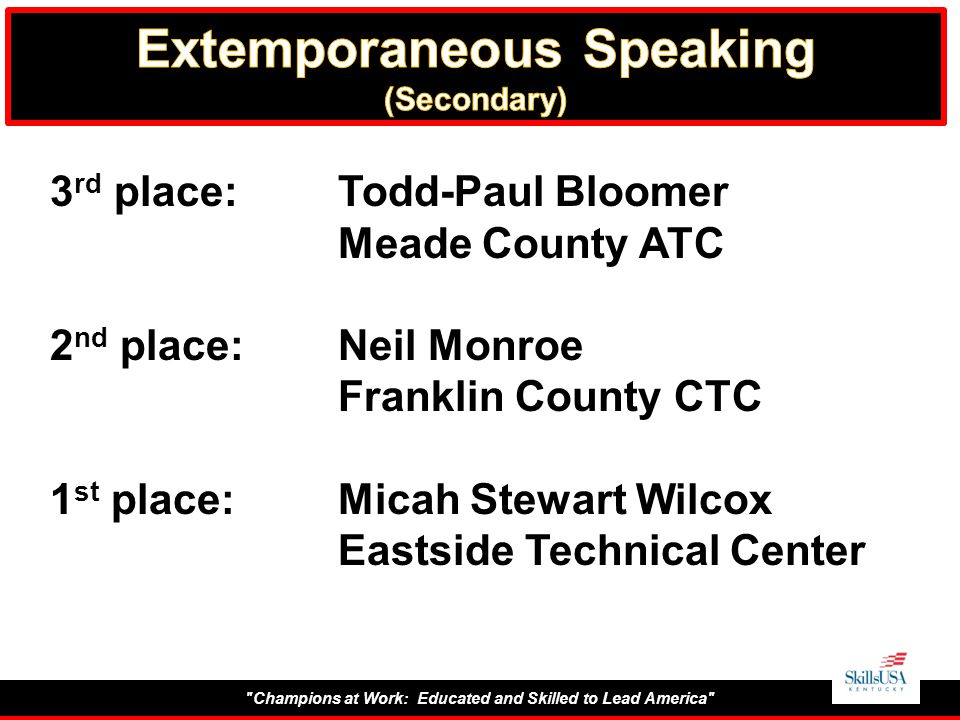 Champions at Work: Educated and Skilled to Lead America 3 rd place:Todd-Paul Bloomer Meade County ATC 2 nd place:Neil Monroe Franklin County CTC 1 st place:Micah Stewart Wilcox Eastside Technical Center