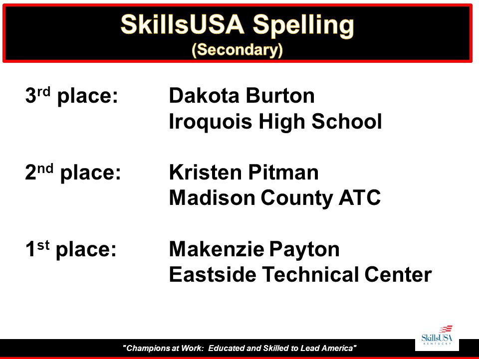 Champions at Work: Educated and Skilled to Lead America 3 rd place:Dakota Burton Iroquois High School 2 nd place:Kristen Pitman Madison County ATC 1 st place:Makenzie Payton Eastside Technical Center