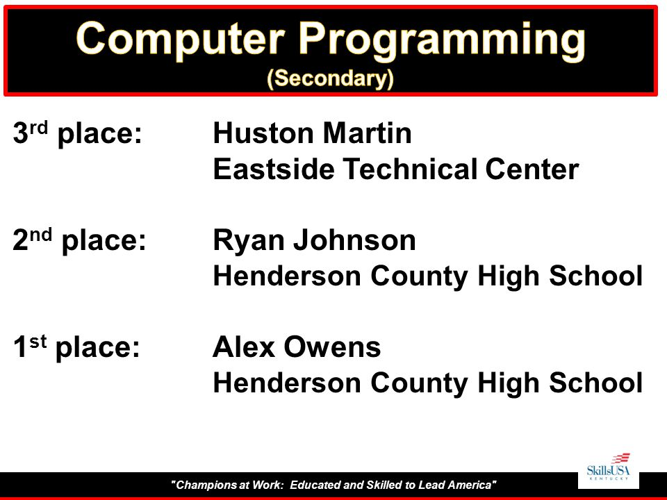 Champions at Work: Educated and Skilled to Lead America 3 rd place:Huston Martin Eastside Technical Center 2 nd place:Ryan Johnson Henderson County High School 1 st place:Alex Owens Henderson County High School