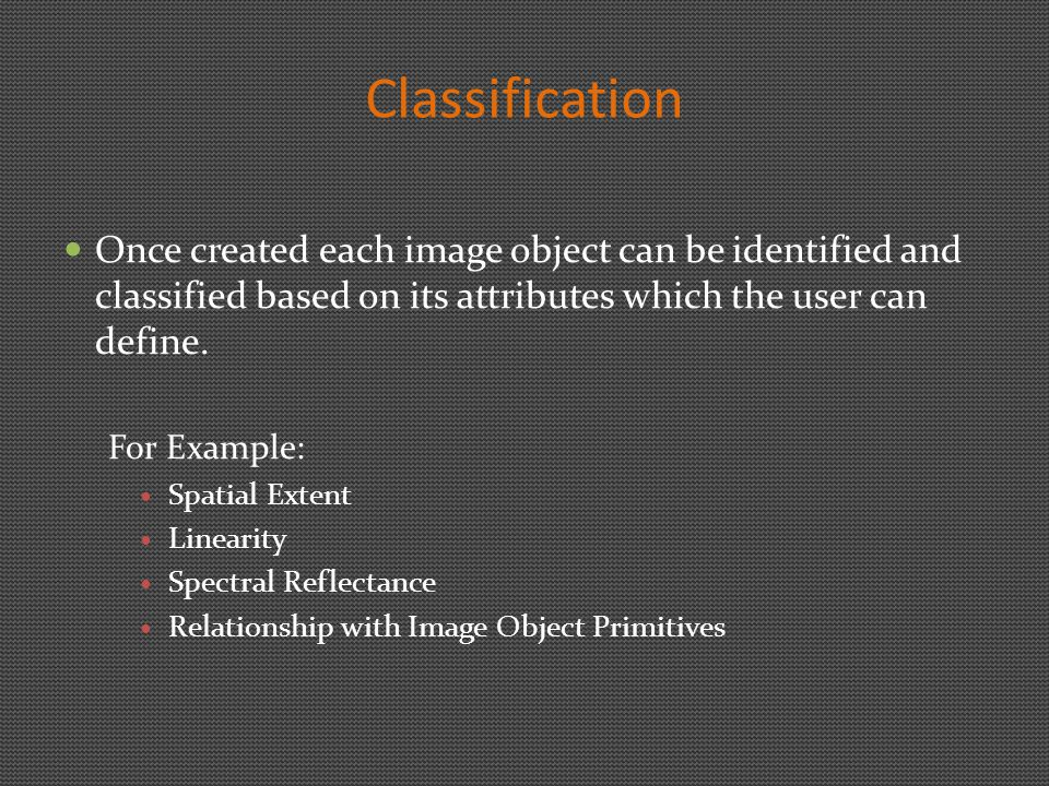 Classification Once created each image object can be identified and classified based on its attributes which the user can define.