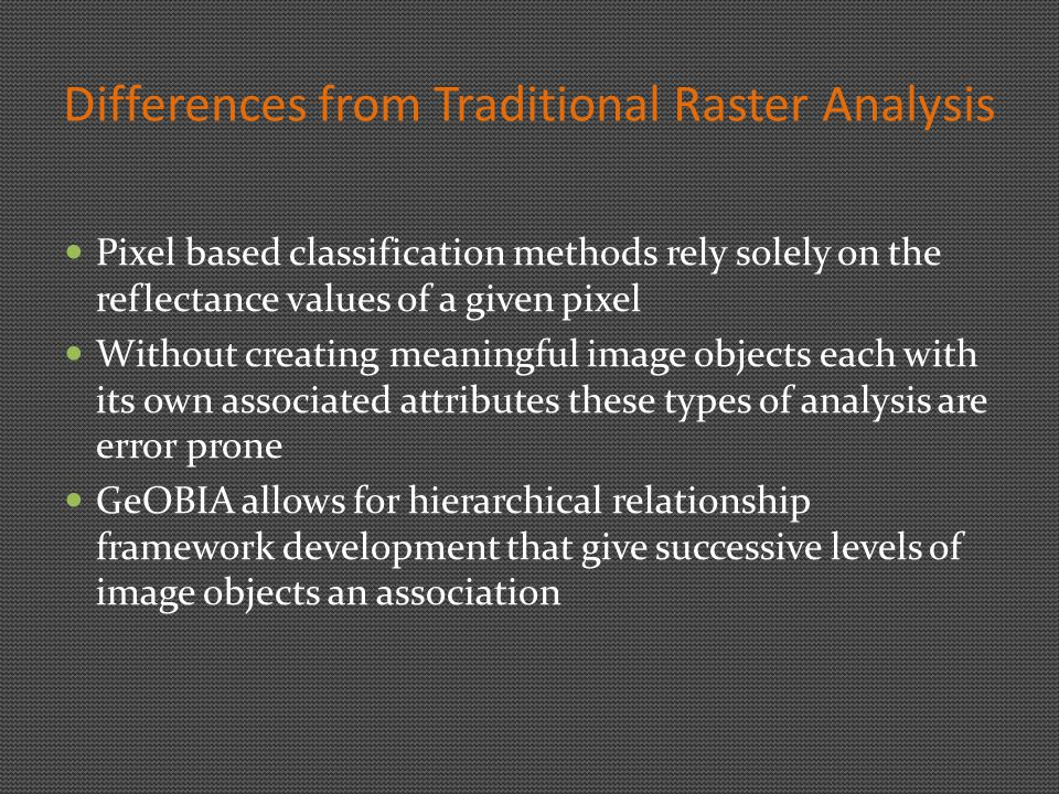 Differences from Traditional Raster Analysis Pixel based classification methods rely solely on the reflectance values of a given pixel Without creating meaningful image objects each with its own associated attributes these types of analysis are error prone GeOBIA allows for hierarchical relationship framework development that give successive levels of image objects an association