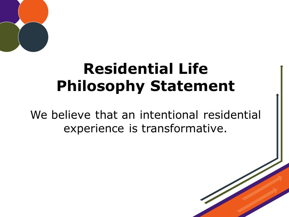 Residential Life Philosophy Statement We believe that an intentional residential experience is transformative.