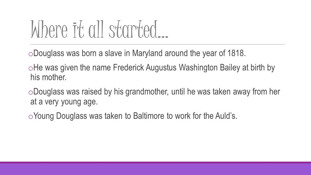Where it all started… o Douglass was born a slave in Maryland around the year of 1818.