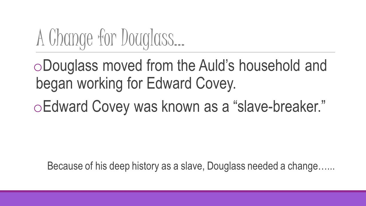 A Change for Douglass… o Douglass moved from the Auld's household and began working for Edward Covey.