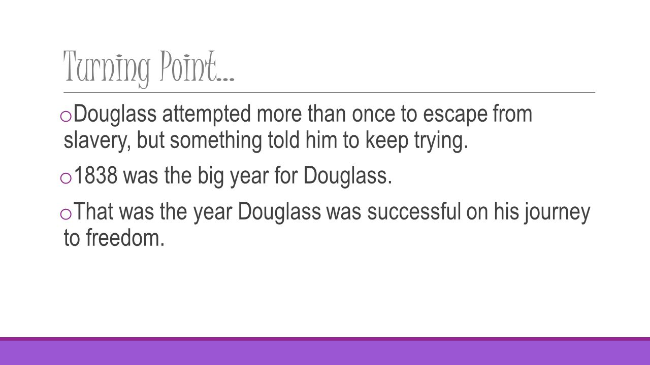 Turning Point… o Douglass attempted more than once to escape from slavery, but something told him to keep trying.