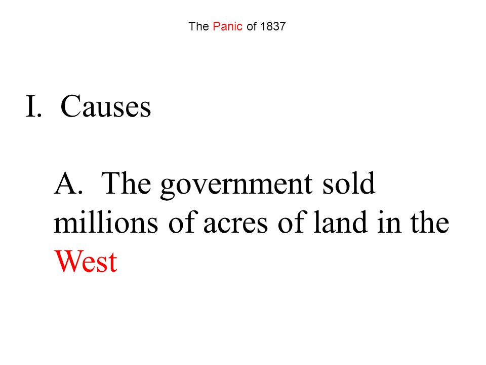 I. Causes A. The government sold millions of acres of land in the West The Panic of 1837