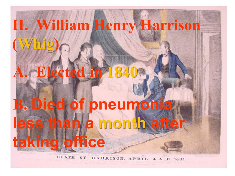 Whig II. William Henry Harrison (Whig) 1840 A. Elected in 1840 month B.