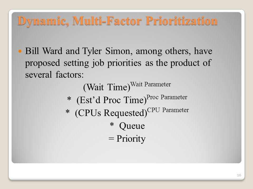 Dynamic, Multi-Factor Prioritization Bill Ward and Tyler Simon, among others, have proposed setting job priorities as the product of several factors: (Wait Time) Wait Parameter * (Est'd Proc Time) Proc Parameter * (CPUs Requested) CPU Parameter * Queue = Priority 16