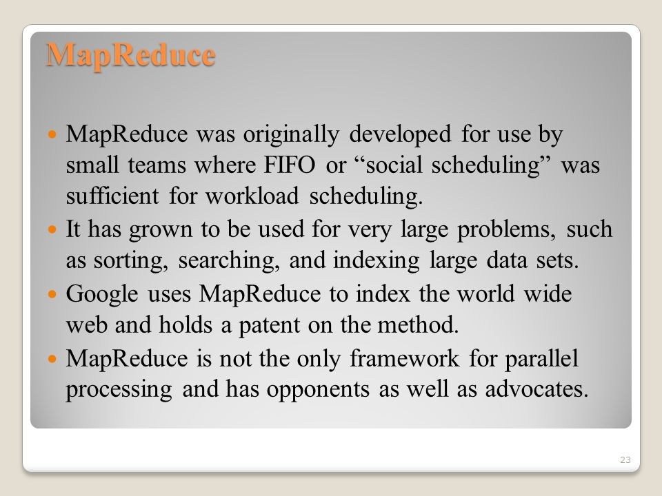 MapReduce MapReduce was originally developed for use by small teams where FIFO or social scheduling was sufficient for workload scheduling.