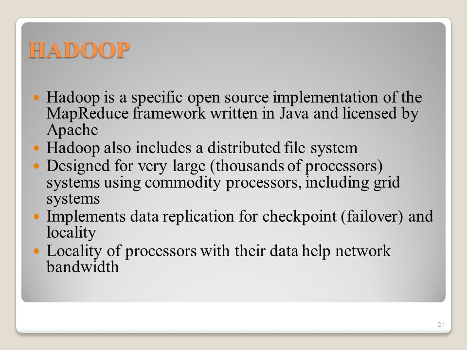HADOOP Hadoop is a specific open source implementation of the MapReduce framework written in Java and licensed by Apache Hadoop also includes a distributed file system Designed for very large (thousands of processors) systems using commodity processors, including grid systems Implements data replication for checkpoint (failover) and locality Locality of processors with their data help network bandwidth 24