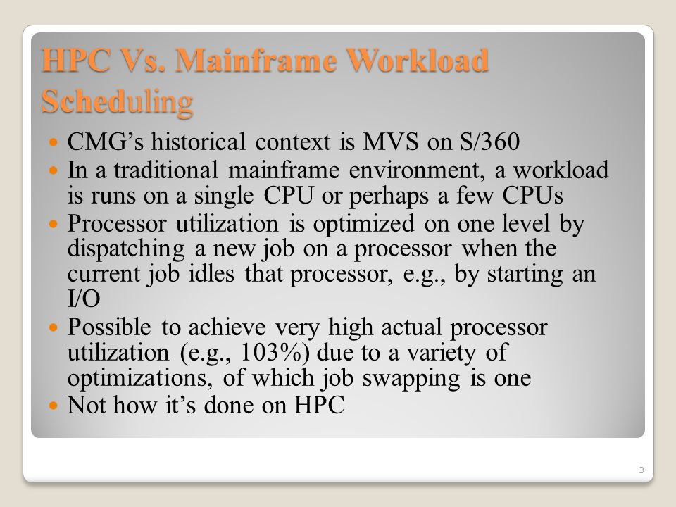 HPC Vs. Mainframe Workload Scheduling CMG's historical context is MVS on S/360 In a traditional mainframe environment, a workload is runs on a single