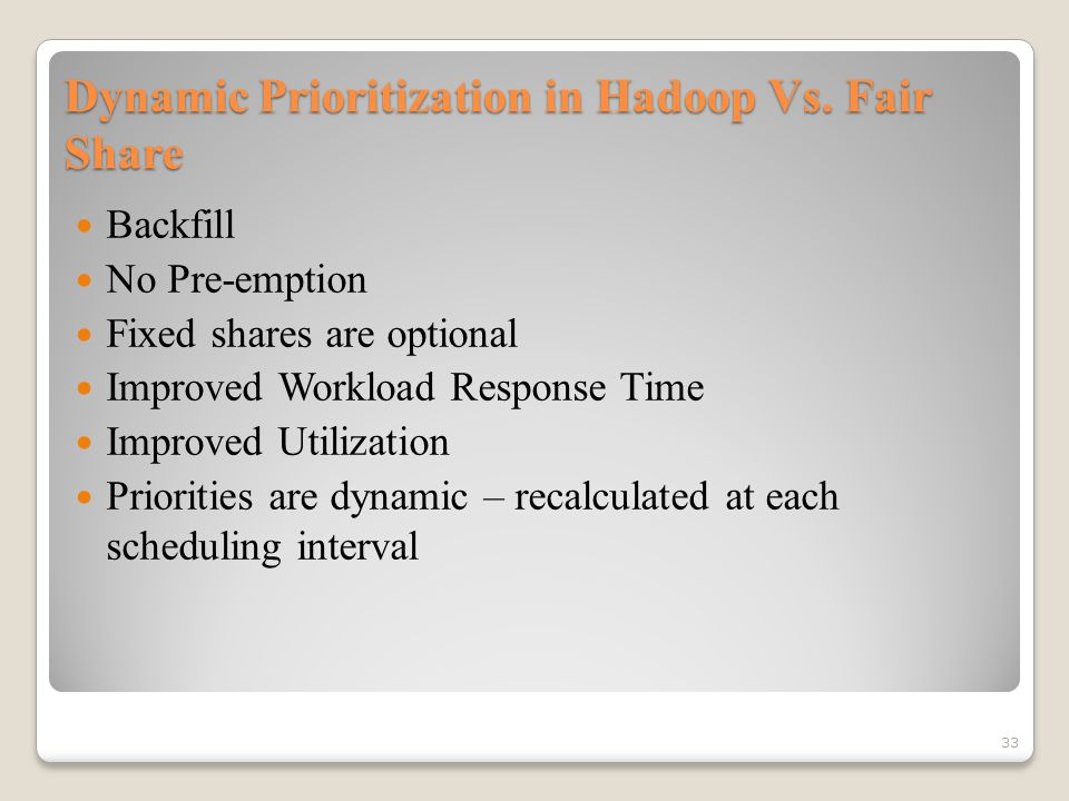 Dynamic Prioritization in Hadoop Vs. Fair Share Backfill No Pre-emption Fixed shares are optional Improved Workload Response Time Improved Utilization