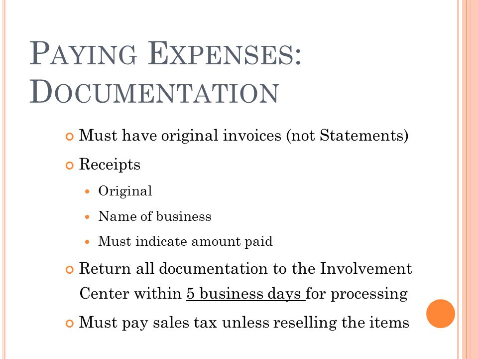 P AYING E XPENSES : D OCUMENTATION Must have original invoices (not Statements) Receipts Original Name of business Must indicate amount paid Return al