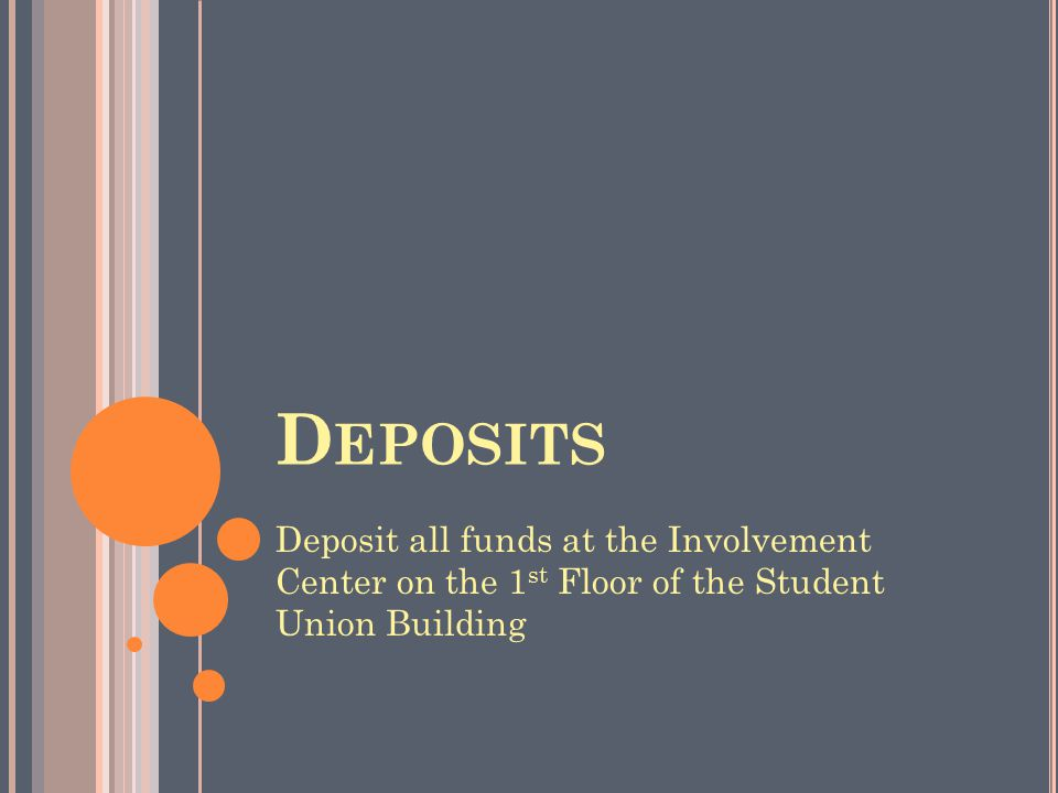 D EPOSITS Deposit all funds at the Involvement Center on the 1 st Floor of the Student Union Building