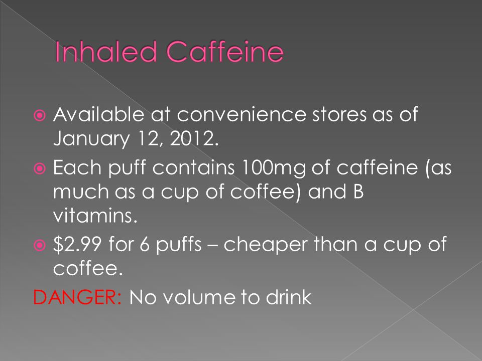  Available at convenience stores as of January 12, 2012.  Each puff contains 100mg of caffeine (as much as a cup of coffee) and B vitamins.  $2.99