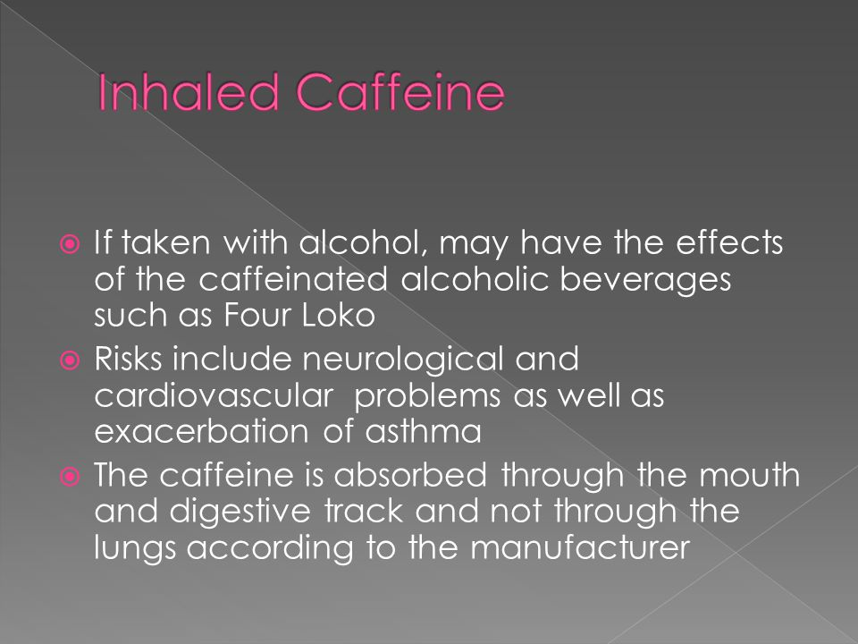  If taken with alcohol, may have the effects of the caffeinated alcoholic beverages such as Four Loko  Risks include neurological and cardiovascular problems as well as exacerbation of asthma  The caffeine is absorbed through the mouth and digestive track and not through the lungs according to the manufacturer