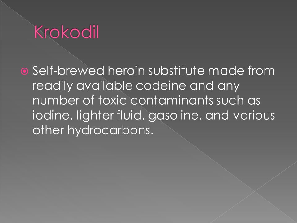  Self-brewed heroin substitute made from readily available codeine and any number of toxic contaminants such as iodine, lighter fluid, gasoline, and various other hydrocarbons.